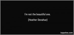 not the beautiful one. - Heather Donahue