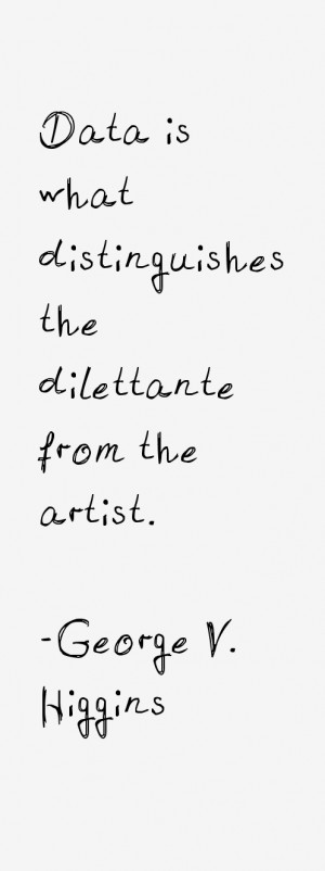 """Data is what distinguishes the dilettante from the artist."""""""