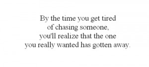 By the time you get tired of chasing someone, you'll realize that the ...