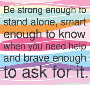 Be strong enough to stand alone, smart enough to know when you need ...