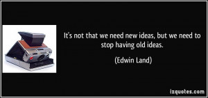 ... we need new ideas, but we need to stop having old ideas. - Edwin Land