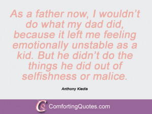 As a father now, I wouldn't do what my dad did, because it left me ...