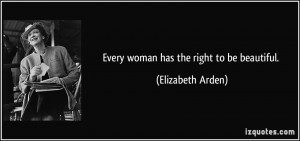Every woman has the right to be beautiful. - Elizabeth Arden