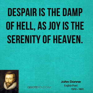 Despair is the damp of hell, as joy is the serenity of heaven.