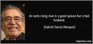 ... man is a good spouse but a bad husband. - Gabriel Garcia Marquez
