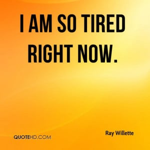 ray-willette-quote-i-am-so-tired-right-now.jpg