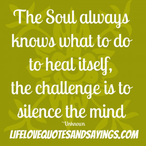 The Soul always knows what to do to heal itself, the challenge is to ...