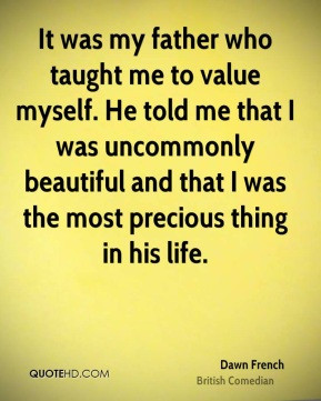 It was my father who taught me to value myself He told me that I was