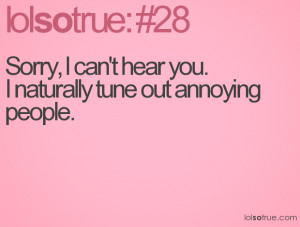 Sorry, I can't hear you. I naturally tune out annoying people.