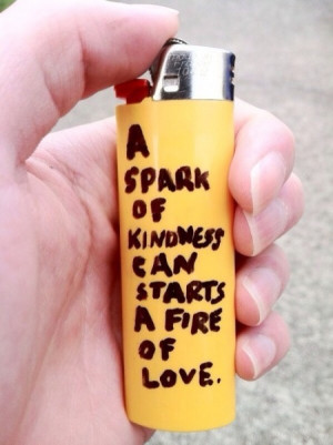 spark of kindness starts a fire of love.