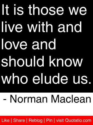 ... love and should know who elude us norman maclean # quotes # quotations