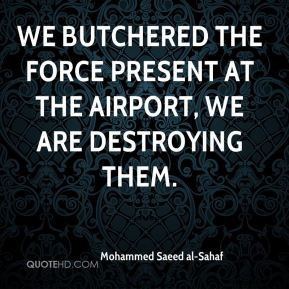 Mohammed Saeed al-Sahaf - We butchered the force present at the ...