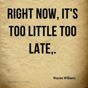 Warren Williams - Right now, it's too little too late.