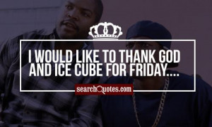 would like to thank God and Ice Cube for Friday....