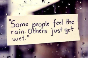 Some people feel the rain! Others just get wet!