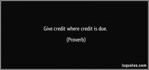 Give credit where credit is due. - Proverbs