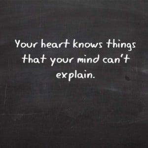 Your heart knows things that your mind can't explain.