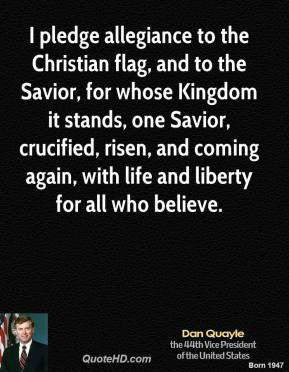 Dan Quayle - I pledge allegiance to the Christian flag, and to the ...