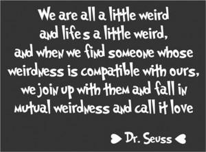 We-are-all-a-little-weird-weirdness-called-love-Dr-Seuss-Quote-Wall ...