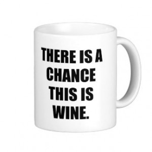 THERE IS A CHANCE THIS IS WINE. CLASSIC WHITE COFFEE MUG