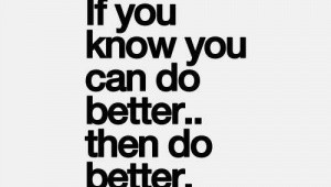 If you know you can do better... then do better!