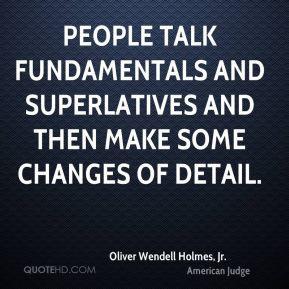 Oliver Wendell Holmes, Jr. - People talk fundamentals and superlatives ...