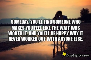 Someday, you'll find someone who makes you feel like the wait was ...