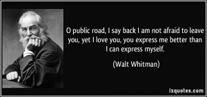 ... you, you express me better than I can express myself. - Walt Whitman