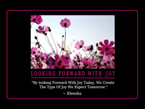 By looking Forward With Joy Today, We Create The Type Of Joy We ...