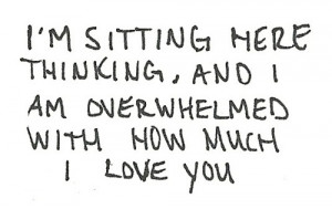 ... sitting here thinking, and I am overwhelmed with how much I love you