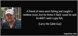 ... back 'cause he said he didn't want a gay fish. - Larry the Cable Guy