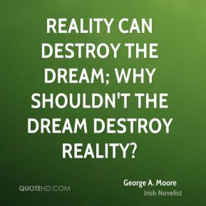... can destroy the dream; why shouldn't the dream destroy reality