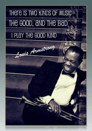 ... louis armstrong once said the good and the bad kind i play the good