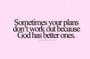 Sometimes your plans don't workout because God has better ones.