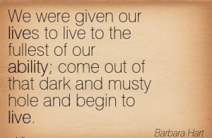 We Were Given Our Lives To Live To The Fullest Of Our Ability ...