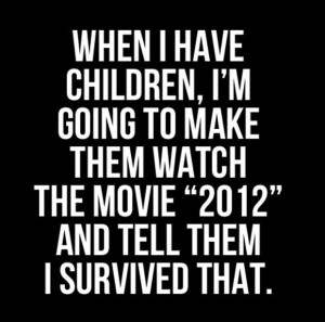 ... Make Them Watch The Movie 2012 And Tell Them I Survived That - Funny