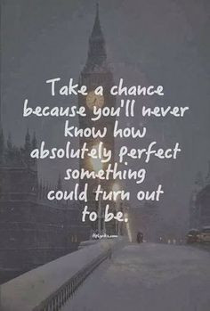 Take a chance because you'll never know how absolutely perfect ...