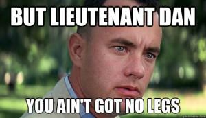 but lieutenant dan you aint got no legs - Offensive Forrest Gump