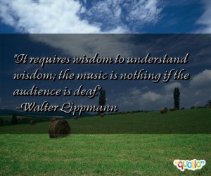 ... wisdom; the music is nothing if the audience is deaf. -Walter Lippmann