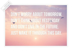 Dont worry about tomorrow quote