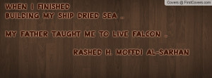 WHEN I FINISHEDBUILDING MY SHIP DRIED SEA ..MY FATHER TAUGHT ME TO ...