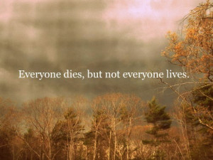 Everyone dies, but not everyone lives.