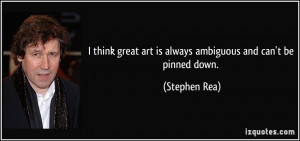 think great art is always ambiguous and can't be pinned down ...