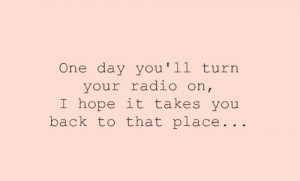 One day you'll turn your radio on, i hope it takes you back to that ...