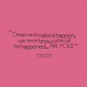 Quotes Picture: dream and make it happen, we never know what will be ...