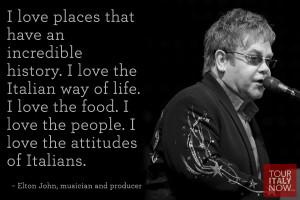 ... love the attitudes of Italians. ~ Elton John, musician and producer