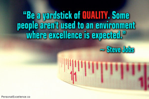 Be a yardstick of quality. Some people aren't used to an environment ...