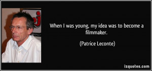 When I was young, my idea was to become a filmmaker. - Patrice Leconte