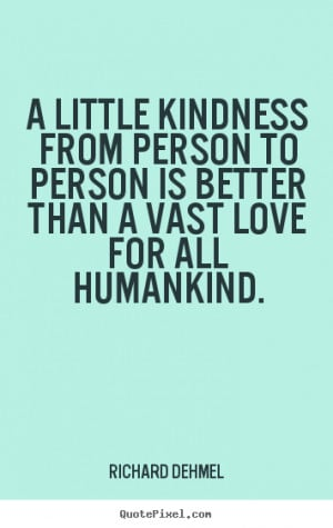 ... kindness from person to person is better than a vast love.. - Love