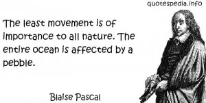 Blaise Pascal - The least movement is of importance to all nature. The ...